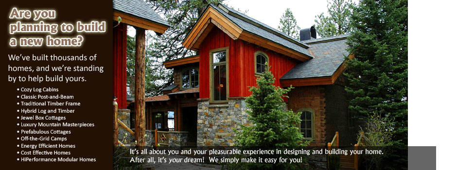Are you planning to build a new home?  We've built thousands of homes, and we're standing by to help build yours.  Cozy log cabins.  Classic post-and-beam.  Traditional timber frame.  Hybrid log and timber homes. Luxury mountain masterpieces. Prefabulous cottages.  Off-the-grid camps.  Energy efficient homes.  Cost-effective homes. Modular Homes.